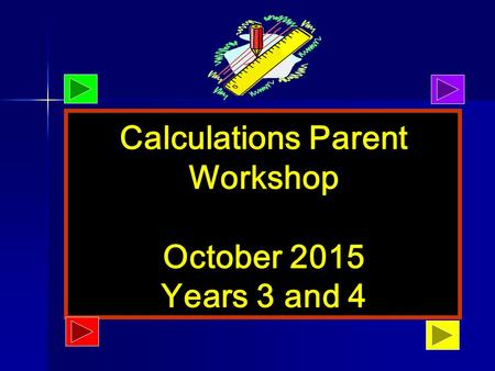 October 2013 Calculations Parent Workshop October 2015 Years 3 and 4.
