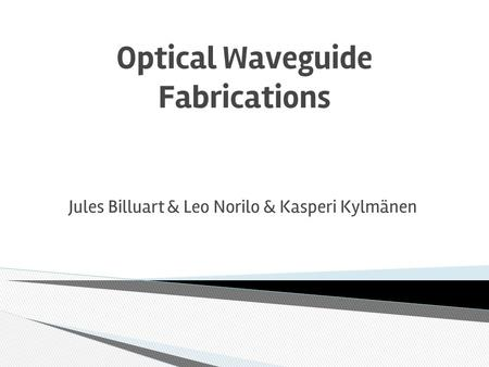 Optical Waveguide Fabrications Jules Billuart & Leo Norilo & Kasperi Kylmänen.