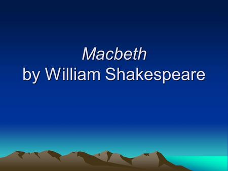 Macbeth by William Shakespeare. The Setting Macbeth takes place in medieval Scotland (although it was written in Renaissance England).