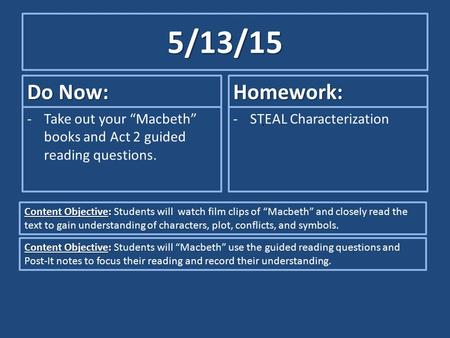 "5/13/15 Do Now: -Take out your ""Macbeth"" books and Act 2 guided reading questions. Homework: -STEAL Characterization Content Objective: Content Objective:"