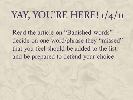 "YAY, YOU'RE HERE! 1/4/11 Read the article on ""Banished words""— decide on one word/phrase they ""missed"" that you feel should be added to the list and be."