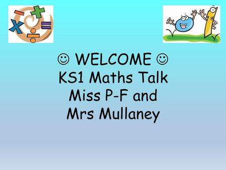 WELCOME KS1 Maths Talk Miss P-F and Mrs Mullaney.