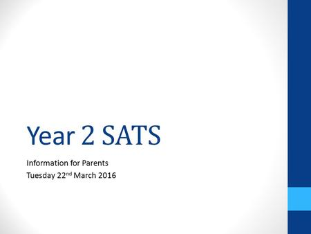 Year 2 SATS Information for Parents Tuesday 22 nd March 2016.