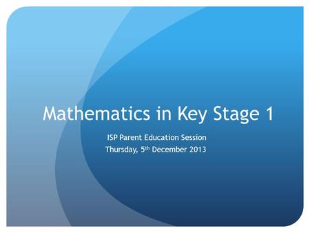 Mathematics in Key Stage 1 ISP Parent Education Session Thursday, 5 th December 2013.