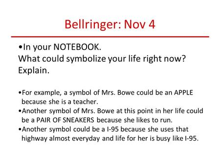 Bellringer: Nov 4 In your NOTEBOOK. What could symbolize your life right now? Explain. For example, a symbol of Mrs. Bowe could be an APPLE because she.
