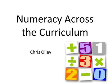 Numeracy Across the Curriculum Chris Olley. Written Arithmetic On your own use written methods to add, subtract, multiply and divide the largest numbers.
