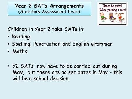 Children in Year 2 take SATs in: Reading Spelling, Punctuation and English Grammar Maths Y2 SATs now have to be carried out during May, but there are no.