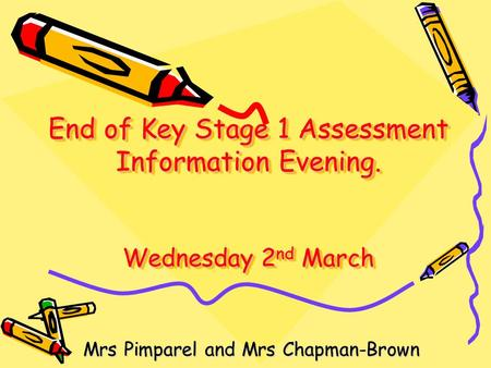 End of Key Stage 1 Assessment Information Evening. Wednesday 2 nd March Mrs Pimparel and Mrs Chapman-Brown.