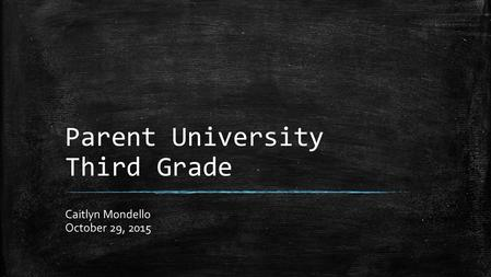Parent University Third Grade Caitlyn Mondello October 29, 2015.