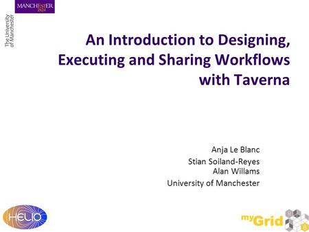 An Introduction to Designing, Executing and Sharing Workflows with Taverna Anja Le Blanc Stian Soiland-Reyes Alan Willams University of Manchester.