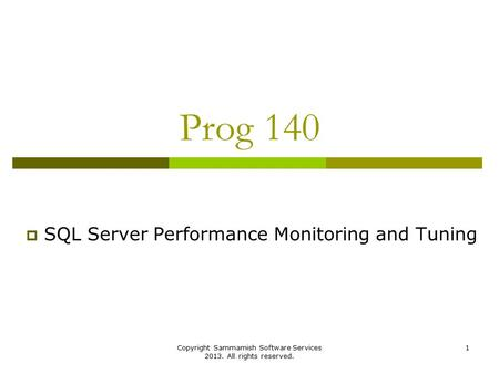 Copyright Sammamish Software Services 2013. All rights reserved. 1 Prog 140  SQL Server Performance Monitoring and Tuning.