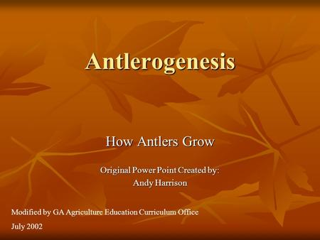 Antlerogenesis How Antlers Grow Original Power Point Created by: Andy Harrison Modified by GA Agriculture Education Curriculum Office July 2002.