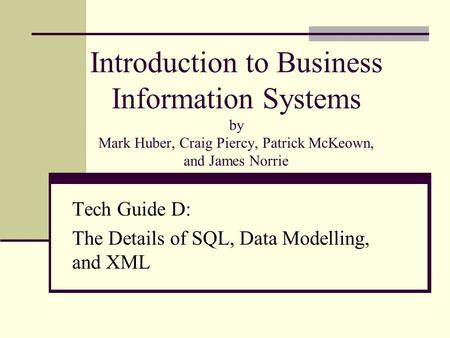 Introduction to Business Information Systems by Mark Huber, Craig Piercy, Patrick McKeown, and James Norrie Tech Guide D: The Details of SQL, Data Modelling,