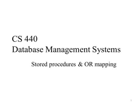 CS 440 Database Management Systems Stored procedures & OR mapping 1.