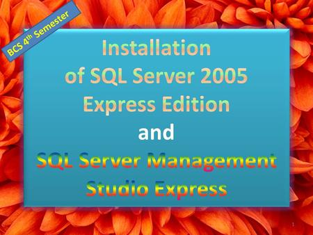 1 BCS 4 th Semester. Step 1: Download SQL Server 2005 Express Edition Version Feature SQL Server 2005 Express Edition SP1 SQL Server 2005 Express Edition.