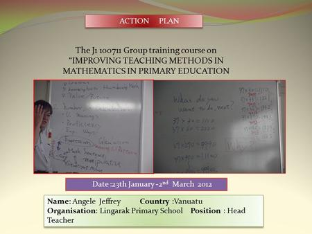 "The J1 100711 Group training course on ""IMPROVING TEACHING METHODS IN MATHEMATICS IN PRIMARY EDUCATION ACTION PLAN Date :23th January -2 nd March 2012."