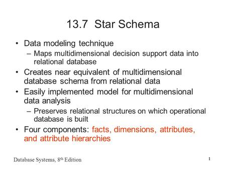 1 Database Systems, 8 th Edition 1 13.7 Star Schema Data modeling technique –Maps multidimensional decision support data into relational database Creates.