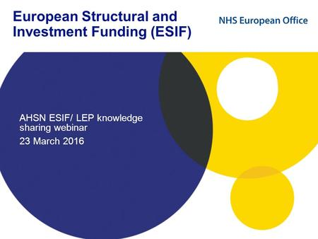 European Structural and Investment Funding (ESIF) AHSN ESIF/ LEP knowledge sharing webinar 23 March 2016.