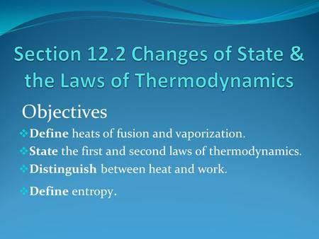 Objectives  Define heats of fusion and vaporization.  State the first and second laws of thermodynamics.  Distinguish between heat and work.  Define.