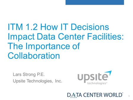 1 ITM 1.2 How IT Decisions Impact Data Center Facilities: The Importance of Collaboration Lars Strong P.E. Upsite Technologies, Inc.