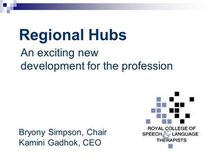 Regional Hubs An exciting new development for the profession Bryony Simpson, Chair Kamini Gadhok, CEO.
