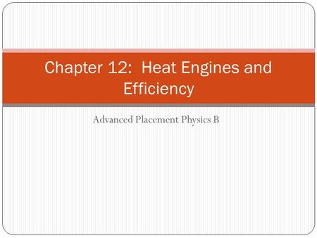 Advanced Placement Physics B Chapter 12: Heat Engines and Efficiency.