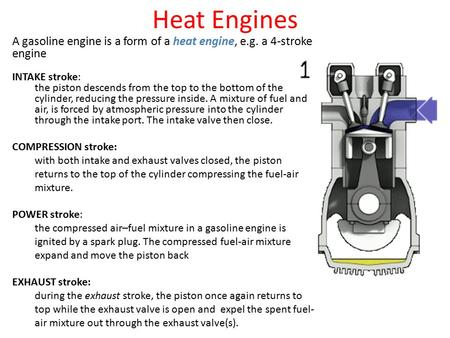 Heat Engines A gasoline engine is a form of a heat engine, e.g. a 4-stroke engine INTAKE stroke: the piston descends from the top to the bottom of the.