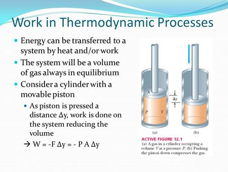 Work in Thermodynamic Processes Energy can be transferred to a system by heat and/or work The system will be a volume of gas always in equilibrium Consider.