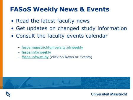 FASoS Weekly News & Events Read the latest faculty news Get updates on changed study information Consult the faculty events calendar –fasos.maastrichtuniversity.nl/weeklyfasos.maastrichtuniversity.nl/weekly.