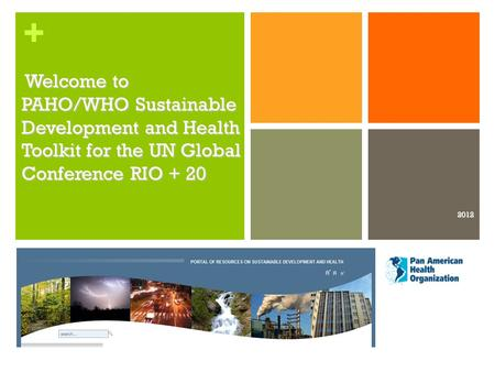 + Welcome to PAHO/WHO Sustainable Development and Health Toolkit for the UN Global Conference RIO + 20 Welcome to PAHO/WHO Sustainable Development and.