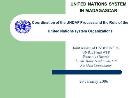 UNITED NATIONS SYSTEM IN MADAGASCAR Coordination of the UNDAF Process and the Role of the United Nations system Organizations Joint session of UNDP/UNFPA,