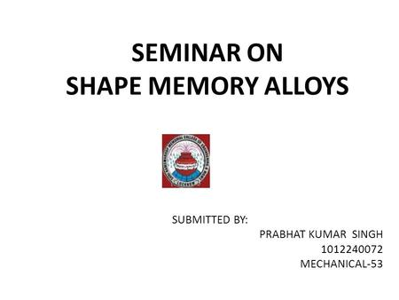 SEMINAR ON SHAPE MEMORY ALLOYS SUBMITTED BY: PRABHAT KUMAR SINGH 1012240072 MECHANICAL-53.