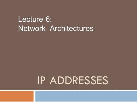 IP ADDRESSES Lecture 6: Network Architectures. IP address  address (IP address) is a numerical label assigned to each device (e.g., computer, printer)