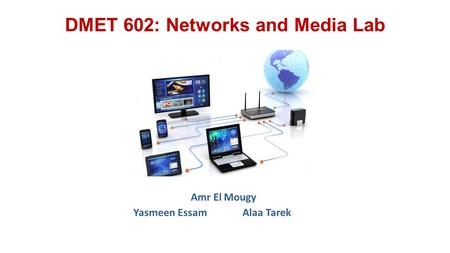 DMET 602: Networks and Media Lab Amr El Mougy Yasmeen EssamAlaa Tarek.