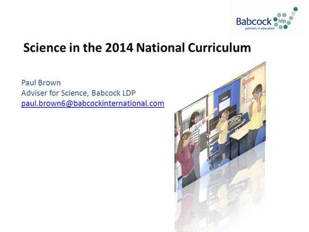 Science in the 2014 National Curriculum Paul Brown Adviser for Science, Babcock LDP