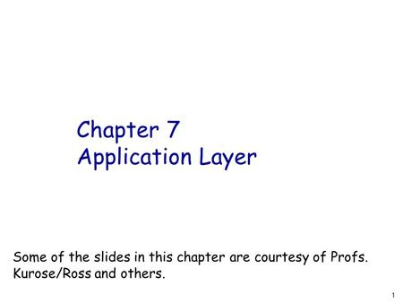 Chapter 7 Application Layer 1 Some of the slides in this chapter are courtesy of Profs. Kurose/Ross and others.