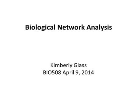 Biological Network Analysis Kimberly Glass BIO508 April 9, 2014.