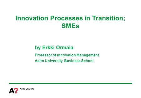 Innovation Processes in Transition; SMEs by Erkki Ormala Professor of Innovation Management Aalto University, Business School.