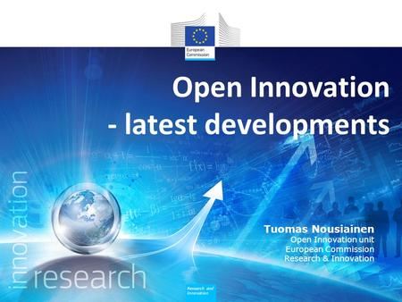 Research and Innovation Open Innovation - latest developments Tuomas Nousiainen Open Innovation unit European Commission Research & Innovation.