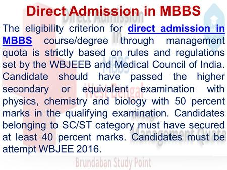 Direct Admission in MBBS The eligibility criterion for direct admission in MBBS course/degree through management quota is strictly based on rules and regulations.