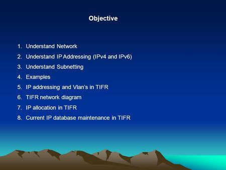 Objective 1.Understand Network 2.Understand IP Addressing (IPv4 and IPv6) 3.Understand Subnetting 4.Examples 5.IP addressing and Vlan's in TIFR 6.TIFR.