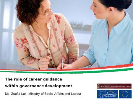 The role of career guidance within governance development Ms. Zsófia Lux, Ministry of Social Affairs and Labour.