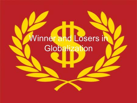 "Winner and Losers in Globalization. ""Globalization, as defined by rich people like us, is a very nice thing…You are talking about the Internet, you are."