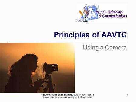 Principles of AAVTC Using a Camera 1Copyright © Texas Education Agency, 2012. All rights reserved. Images and other multimedia content used with permission.