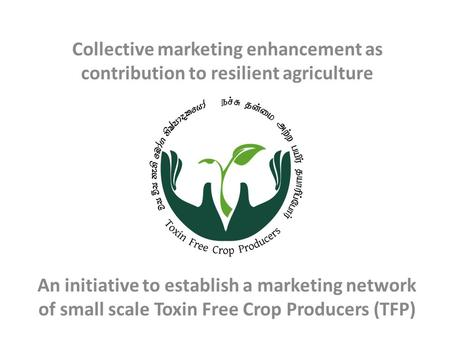 Collective marketing enhancement as contribution to resilient agriculture An initiative to establish a marketing network of small scale Toxin Free Crop.