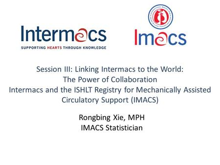 Session III: Linking Intermacs to the World: The Power of Collaboration Intermacs and the ISHLT Registry for Mechanically Assisted Circulatory Support.