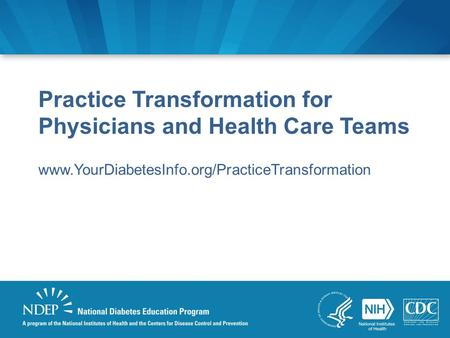 Practice Transformation for Physicians and Health Care Teams www.YourDiabetesInfo.org/PracticeTransformation.