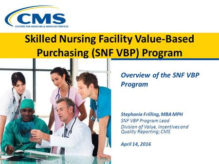 Skilled Nursing Facility Value-Based Purchasing (SNF VBP) Program Overview of the SNF VBP Program Stephanie Frilling, MBA MPH SNF VBP Program Lead Division.