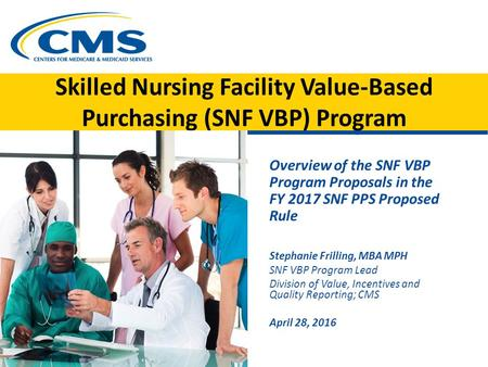 Skilled Nursing Facility Value-Based Purchasing (SNF VBP) Program Overview of the SNF VBP Program Proposals in the FY 2017 SNF PPS Proposed Rule Stephanie.
