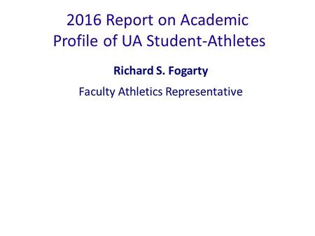 2016 Report on Academic Profile of UA Student-Athletes Richard S. Fogarty Faculty Athletics Representative.